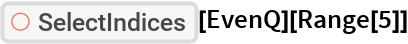 "ResourceFunction[""SelectIndices""][EvenQ][Range[5]]"