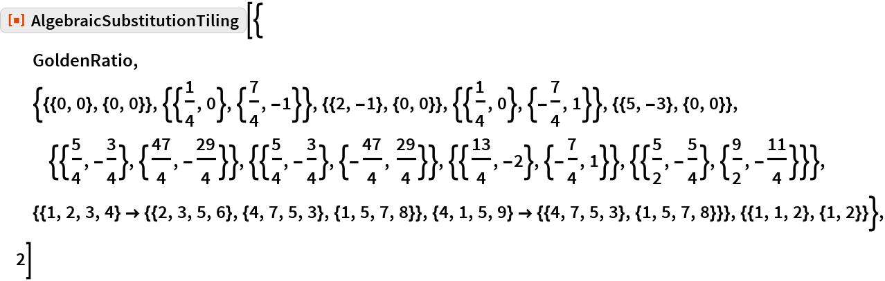"ResourceFunction[""AlgebraicSubstitutionTiling""][{   GoldenRatio,   {{{0, 0}, {0, 0}}, {{1/4, 0}, {7/4, -1}}, {{2, -1}, {0, 0}}, {{1/4, 0}, {-(7/4), 1}}, {{5, -3}, {0, 0}}, {{5/4, -(3/4)}, {47/      4, -(29/4)}}, {{5/4, -(3/4)}, {-(47/4), 29/4}}, {{13/      4, -2}, {-(7/4), 1}}, {{5/2, -(5/4)}, {9/2, -(11/4)}}}, {{1, 2, 3, 4} -> {{2, 3, 5, 6}, {4, 7, 5, 3}, {1, 5, 7, 8}}, {4, 1, 5, 9} -> {{4, 7, 5, 3}, {1, 5, 7, 8}}}, {{1, 1, 2}, {1, 2}}}, 2]"