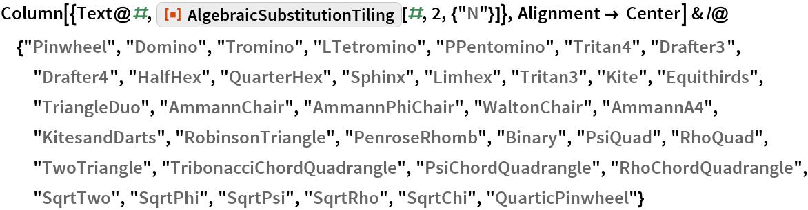 "Column[{Text@#, ResourceFunction[""AlgebraicSubstitutionTiling""][#, 2, {""N""}]}, Alignment -> Center] & /@ {""Pinwheel"", ""Domino"", ""Tromino"", ""LTetromino"", ""PPentomino"", ""Tritan4"", ""Drafter3"", ""Drafter4"", ""HalfHex"", ""QuarterHex"", ""Sphinx"", ""Limhex"", ""Tritan3"", ""Kite"", ""Equithirds"", ""TriangleDuo"", ""AmmannChair"", ""AmmannPhiChair"", ""WaltonChair"", ""AmmannA4"", ""KitesandDarts"", ""RobinsonTriangle"", ""PenroseRhomb"", ""Binary"", ""PsiQuad"", ""RhoQuad"", ""TwoTriangle"", ""TribonacciChordQuadrangle"", ""PsiChordQuadrangle"", ""RhoChordQuadrangle"", ""SqrtTwo"", ""SqrtPhi"", ""SqrtPsi"", ""SqrtRho"", ""SqrtChi"", ""QuarticPinwheel""}"