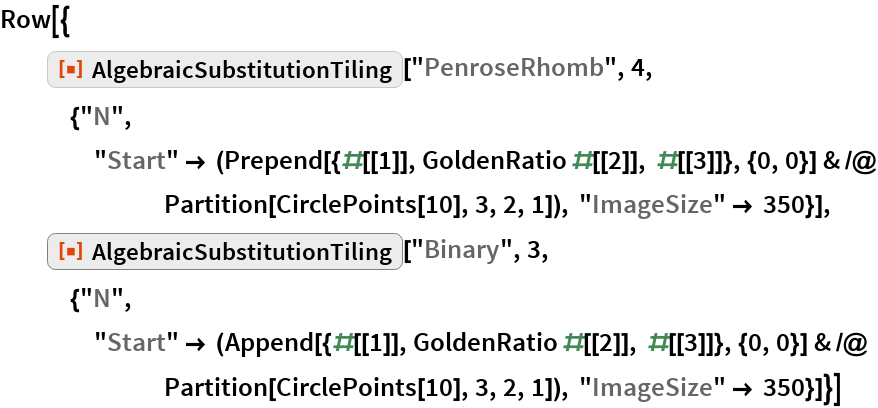"""Row[{   ResourceFunction[""""AlgebraicSubstitutionTiling""""][""""PenroseRhomb"""", 4, {""""N"""", """"Start"""" -> (Prepend[{#[[1]], GoldenRatio #[[2]], #[[3]]}, {0, 0}] & /@ Partition[CirclePoints[10], 3, 2, 1]), """"ImageSize"""" -> 350}],   ResourceFunction[""""AlgebraicSubstitutionTiling""""][""""Binary"""", 3, {""""N"""", """"Start"""" -> (Append[{#[[1]], GoldenRatio #[[2]], #[[3]]}, {0, 0}] & /@ Partition[CirclePoints[10], 3, 2, 1]), """"ImageSize"""" -> 350}]}]"""