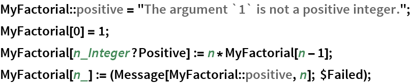 "MyFactorial::positive = ""The argument `1` is not a positive integer.""; MyFactorial[0] = 1; MyFactorial[n_Integer?Positive] := n*MyFactorial[n - 1]; MyFactorial[n_] := (Message[MyFactorial::positive, n]; $Failed);"