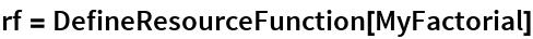 rf = DefineResourceFunction[MyFactorial]