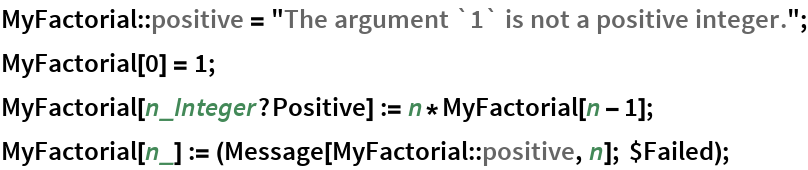 """MyFactorial::positive = """"The argument `1` is not a positive integer.""""; MyFactorial[0] = 1; MyFactorial[n_Integer?Positive] := n*MyFactorial[n - 1]; MyFactorial[n_] := (Message[MyFactorial::positive, n]; $Failed);"""