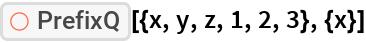 """ResourceFunction[""""PrefixQ""""][{x, y, z, 1, 2, 3}, {x}]"""