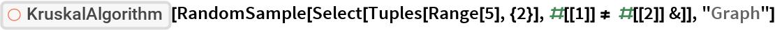 "ResourceFunction[""KruskalAlgorithm""][  RandomSample[   Select[Tuples[Range[5], {2}], #[[1]] != #[[2]] &]], ""Graph""]"