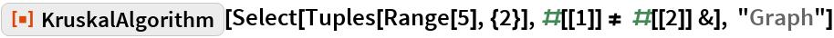 "ResourceFunction[""KruskalAlgorithm""][  Select[Tuples[Range[5], {2}], #[[1]] != #[[2]] &], ""Graph""]"