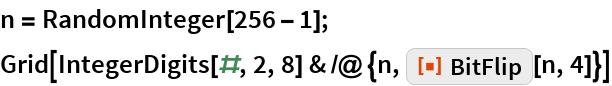 """n = RandomInteger[256 - 1]; Grid[IntegerDigits[#, 2, 8] & /@ {n, ResourceFunction[""""BitFlip""""][n, 4]}]"""