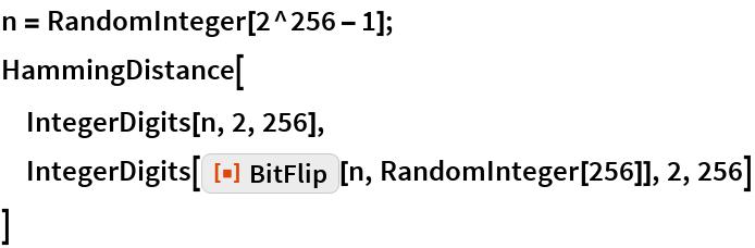 "n = RandomInteger[2^256 - 1]; HammingDistance[  IntegerDigits[n, 2, 256],  IntegerDigits[ResourceFunction[""BitFlip""][n, RandomInteger[256]], 2, 256]  ]"