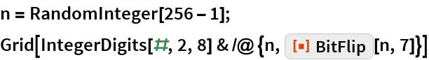 """n = RandomInteger[256 - 1]; Grid[IntegerDigits[#, 2, 8] & /@ {n, ResourceFunction[""""BitFlip""""][n, 7]}]"""