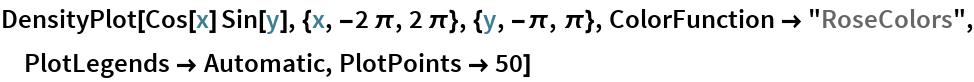 "DensityPlot[Cos[x] Sin[y], {x, -2 \[Pi], 2 \[Pi]}, {y, -\[Pi], \[Pi]},   ColorFunction -> ""RoseColors"", PlotLegends -> Automatic, PlotPoints -> 50]"