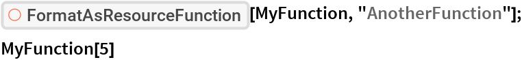 "ResourceFunction[""FormatAsResourceFunction""][MyFunction, ""AnotherFunction""]; MyFunction[5]"