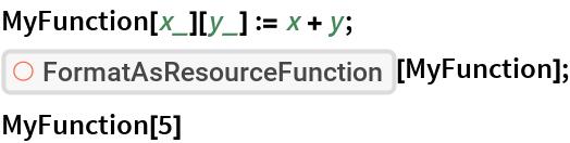 "MyFunction[x_][y_] := x + y; ResourceFunction[""FormatAsResourceFunction""][MyFunction]; MyFunction[5]"