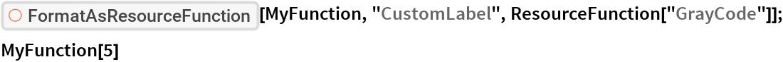 "ResourceFunction[""FormatAsResourceFunction""][MyFunction, ""CustomLabel"", ResourceFunction[""GrayCode""]]; MyFunction[5]"