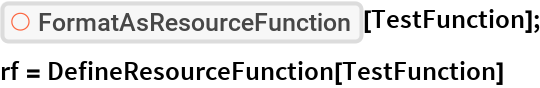 "ResourceFunction[""FormatAsResourceFunction""][TestFunction]; rf = DefineResourceFunction[TestFunction]"