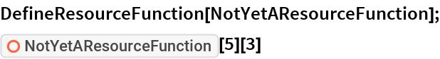 "DefineResourceFunction[NotYetAResourceFunction]; ResourceFunction[""NotYetAResourceFunction""][5][3]"