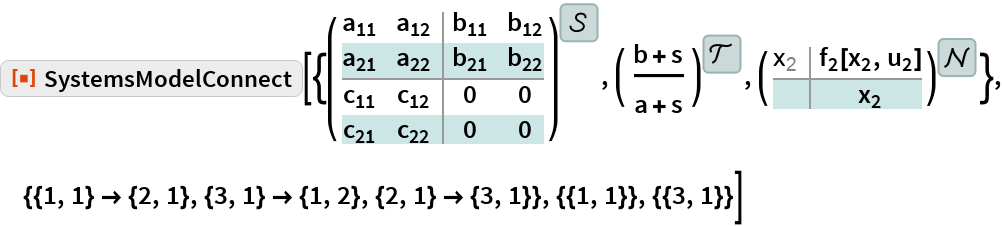 """ResourceFunction[  """"SystemsModelConnect""""][{StateSpaceModel[{{{Subscript[a, 11], Subscript[a, 12]}, {Subscript[a, 21], Subscript[a, 22]}}, {{Subscript[b, 11], Subscript[b, 12]}, {Subscript[b, 21],        Subscript[b, 22]}}, {{Subscript[c, 11], Subscript[c, 12]}, {Subscript[c, 21], Subscript[c, 22]}}, {{0, 0}, {0, 0}}}, SamplingPeriod ->None, SystemsModelLabels -> None], TransferFunctionModel[{{{b + s}}, a + s}, s], NonlinearStateSpaceModel[ {{Subscript[f, 2][Subscript[x, 2], Subscript[u, 2]]}, {Subscript[x, 2]}}, {Subscript[x, 2]}, {Subscript[u, 2]}, {Automatic}, Automatic , SamplingPeriod -> None , SystemsModelLabels ->  { {}, None, None}]}, {{1, 1} -> {2, 1}, {3, 1} -> {1, 2}, {2, 1} -> {3, 1}}, {{1, 1}}, {{3, 1}}]"""