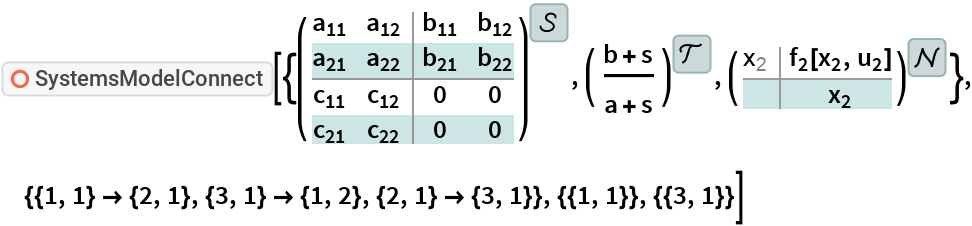 "ResourceFunction[  ""SystemsModelConnect""][{StateSpaceModel[{{{Subscript[a, 11], Subscript[a, 12]}, {Subscript[a, 21], Subscript[a, 22]}}, {{Subscript[b, 11], Subscript[b, 12]}, {Subscript[b, 21],        Subscript[b, 22]}}, {{Subscript[c, 11], Subscript[c, 12]}, {Subscript[c, 21], Subscript[c, 22]}}, {{0, 0}, {0, 0}}}, SamplingPeriod ->None, SystemsModelLabels -> None], TransferFunctionModel[{{{b + s}}, a + s}, s], NonlinearStateSpaceModel[ {{Subscript[f, 2][Subscript[x, 2], Subscript[u, 2]]}, {Subscript[x, 2]}}, {Subscript[x, 2]}, {Subscript[u, 2]}, {Automatic}, Automatic , SamplingPeriod -> None , SystemsModelLabels ->  { {}, None, None}]}, {{1, 1} -> {2, 1}, {3, 1} -> {1, 2}, {2, 1} -> {3, 1}}, {{1, 1}}, {{3, 1}}]"