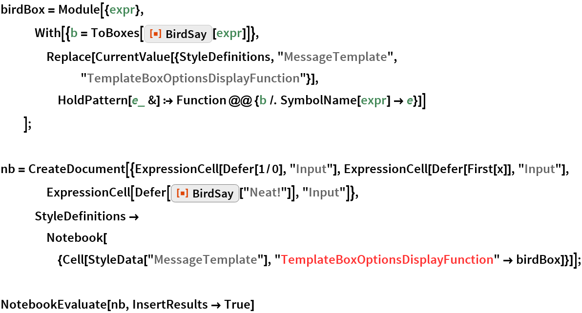 """birdBox = Module[{expr},    With[{b = ToBoxes[ResourceFunction[""""BirdSay""""][expr]]}, Replace[CurrentValue[{StyleDefinitions, """"MessageTemplate"""", """"TemplateBoxOptionsDisplayFunction""""}], HoldPattern[e_ &] :> Function @@ {b /. SymbolName[expr] -> e}]]    ];  nb = CreateDocument[{ExpressionCell[Defer[1/0], """"Input""""], ExpressionCell[Defer[First[x]], """"Input""""], ExpressionCell[Defer[ResourceFunction[""""BirdSay""""][""""Neat!""""]], """"Input""""]},    StyleDefinitions -> Notebook[{Cell[StyleData[""""MessageTemplate""""], """"TemplateBoxOptionsDisplayFunction"""" -> birdBox]}]];  NotebookEvaluate[nb, InsertResults -> True]"""