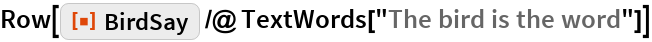 """Row[ResourceFunction[""""BirdSay""""] /@ TextWords[""""The bird is the word""""]]"""