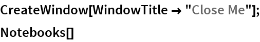 "CreateWindow[WindowTitle -> ""Close Me""]; Notebooks[]"