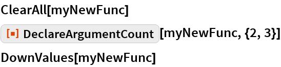"ClearAll[myNewFunc] ResourceFunction[""DeclareArgumentCount""][myNewFunc, {2, 3}] DownValues[myNewFunc]"
