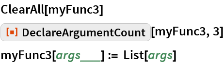 """ClearAll[myFunc3] ResourceFunction[""""DeclareArgumentCount""""][myFunc3, 3] myFunc3[args___] := List[args]"""