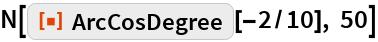 "N[ResourceFunction[""ArcCosDegree""][-2/10], 50]"