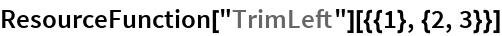 """ResourceFunction[""""TrimLeft""""][{{1}, {2, 3}}]"""