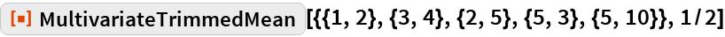 """ResourceFunction[  """"MultivariateTrimmedMean""""][{{1, 2}, {3, 4}, {2, 5}, {5, 3}, {5, 10}},   1/2]"""