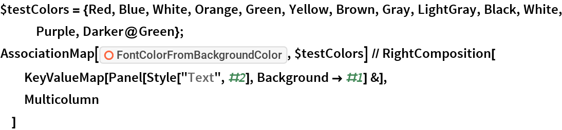 """$testColors = {Red, Blue, White, Orange, Green, Yellow, Brown, Gray, LightGray, Black, White, Purple, Darker@Green}; AssociationMap[ResourceFunction[   """"FontColorFromBackgroundColor""""], $testColors] // RightComposition[   KeyValueMap[Panel[Style[""""Text"""", #2], Background -> #1] &],   Multicolumn   ]"""