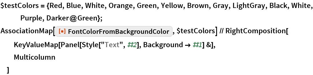 "$testColors = {Red, Blue, White, Orange, Green, Yellow, Brown, Gray, LightGray, Black, White, Purple, Darker@Green}; AssociationMap[ResourceFunction[   ""FontColorFromBackgroundColor""], $testColors] // RightComposition[   KeyValueMap[Panel[Style[""Text"", #2], Background -> #1] &],   Multicolumn   ]"