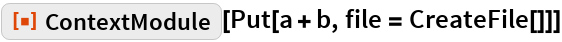 "ResourceFunction[""ContextModule""][Put[a + b, file = CreateFile[]]]"