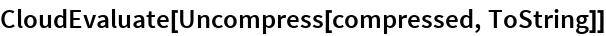 CloudEvaluate[Uncompress[compressed, ToString]]