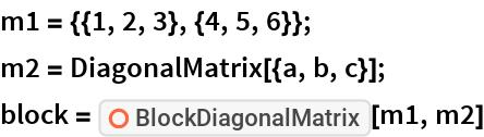 "m1 = {{1, 2, 3}, {4, 5, 6}}; m2 = DiagonalMatrix[{a, b, c}]; block = ResourceFunction[""BlockDiagonalMatrix""][m1, m2]"