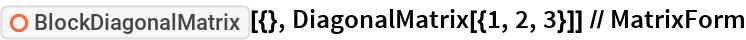 "ResourceFunction[""BlockDiagonalMatrix""][{}, DiagonalMatrix[{1, 2, 3}]] // MatrixForm"