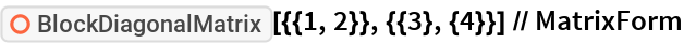 "ResourceFunction[   ""BlockDiagonalMatrix""][{{1, 2}}, {{3}, {4}}] // MatrixForm"