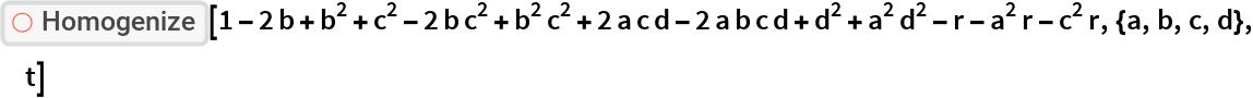"""ResourceFunction[""""Homogenize""""][  1 - 2 b + b^2 + c^2 - 2 b c^2 + b^2 c^2 + 2 a c d - 2 a b c d + d^2 +    a^2 d^2 - r - a^2 r - c^2 r, {a, b, c, d}, t]"""