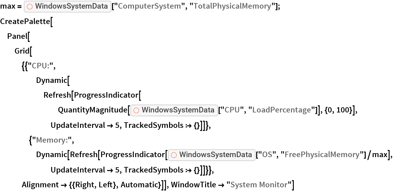 "max = ResourceFunction[""WindowsSystemData""][""ComputerSystem"", ""TotalPhysicalMemory""]; CreatePalette[  Panel[Grid[{{""CPU:"", Dynamic[Refresh[        ProgressIndicator[         QuantityMagnitude[          ResourceFunction[""WindowsSystemData""][""CPU"", ""LoadPercentage""]], {0, 100}], UpdateInterval -> 5, TrackedSymbols :> {}]]},     {""Memory:"", Dynamic[Refresh[        ProgressIndicator[         ResourceFunction[""WindowsSystemData""][""OS"", ""FreePhysicalMemory""]/max], UpdateInterval -> 5, TrackedSymbols :> {}]]}},    Alignment -> {{Right, Left}, Automatic}]], WindowTitle -> ""System Monitor""]"
