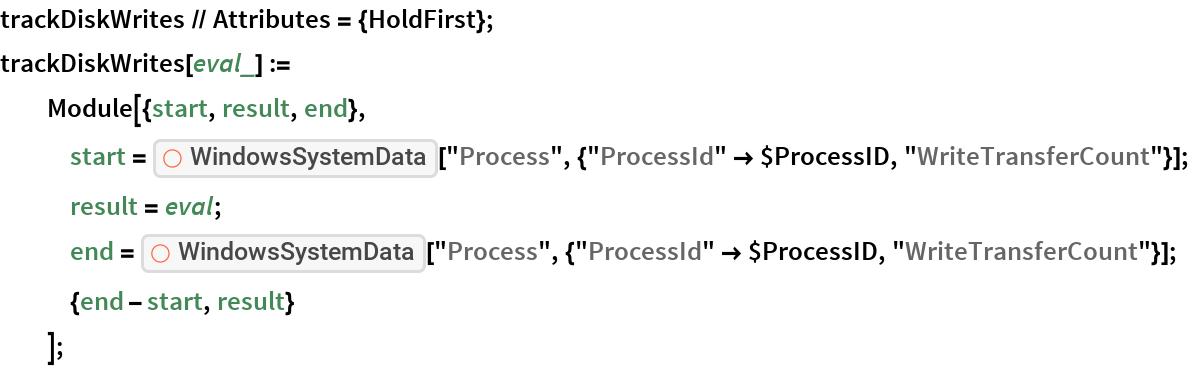 "trackDiskWrites // Attributes = {HoldFirst}; trackDiskWrites[eval_] :=   Module[{start, result, end},    start = ResourceFunction[""WindowsSystemData""][      ""Process"", {""ProcessId"" -> $ProcessID, ""WriteTransferCount""}];    result = eval;    end = ResourceFunction[""WindowsSystemData""][      ""Process"", {""ProcessId"" -> $ProcessID, ""WriteTransferCount""}];    {end - start, result}    ];"