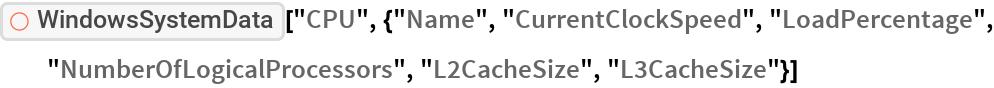 "ResourceFunction[  ""WindowsSystemData""][""CPU"", {""Name"", ""CurrentClockSpeed"", ""LoadPercentage"", ""NumberOfLogicalProcessors"", ""L2CacheSize"", ""L3CacheSize""}]"