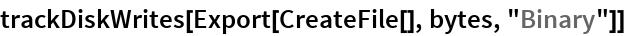 "trackDiskWrites[Export[CreateFile[], bytes, ""Binary""]]"