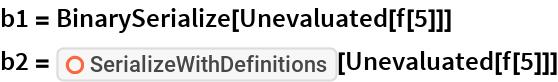 "b1 = BinarySerialize[Unevaluated[f[5]]] b2 = ResourceFunction[""SerializeWithDefinitions""][Unevaluated[f[5]]]"
