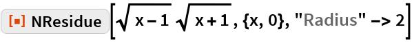 "ResourceFunction[""NResidue""][Sqrt[x - 1] Sqrt[x + 1], {x, 0}, ""Radius"" -> 2]"