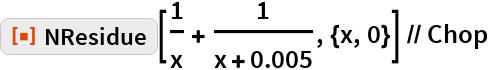 "ResourceFunction[""NResidue""][1/x + 1/(x + 0.005), {x, 0}] // Chop"