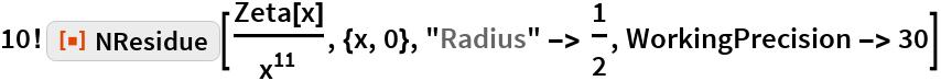 """10! ResourceFunction[""""NResidue""""][Zeta[x]/x^11, {x, 0}, """"Radius"""" -> 1/2, WorkingPrecision -> 30]"""