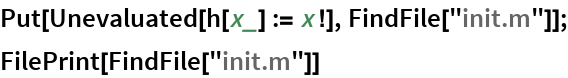 """Put[Unevaluated[h[x_] := x!], FindFile[""""init.m""""]]; FilePrint[FindFile[""""init.m""""]]"""