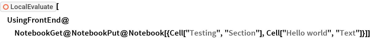 """ResourceFunction[""""LocalEvaluate""""][  UsingFrontEnd@   NotebookGet@    NotebookPut@     Notebook[{Cell[""""Testing"""", """"Section""""], Cell[""""Hello world"""", """"Text""""]}]]"""