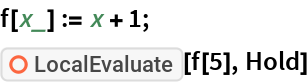 """f[x_] := x + 1; ResourceFunction[""""LocalEvaluate""""][f[5], Hold]"""