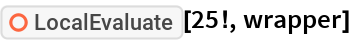 """ResourceFunction[""""LocalEvaluate""""][25!, wrapper]"""