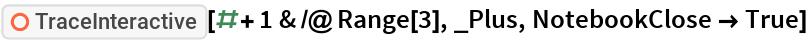 "ResourceFunction[""TraceInteractive""][# + 1 & /@ Range[3], _Plus, NotebookClose -> True]"